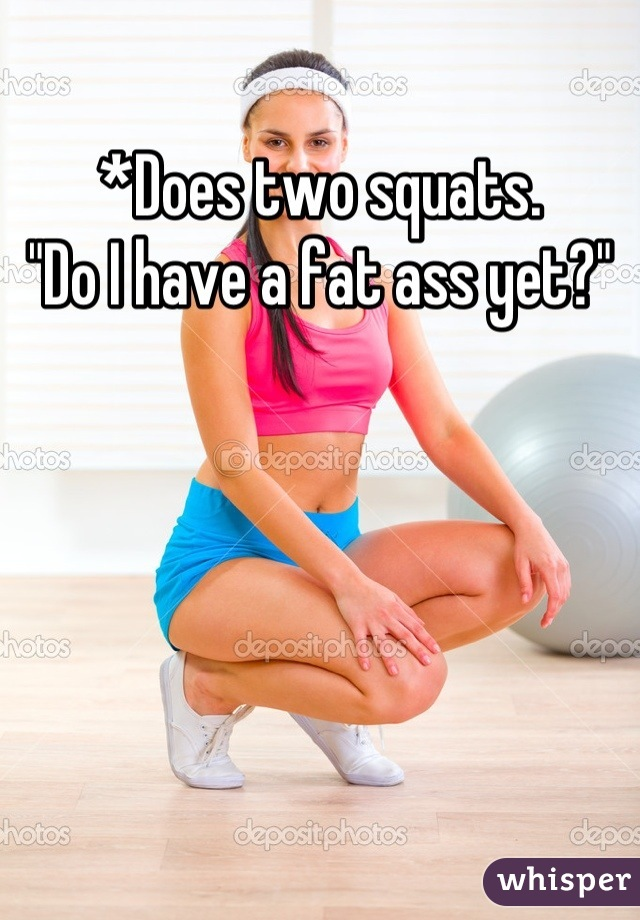 "*Does two squats. ""Do I have a fat ass yet?"""