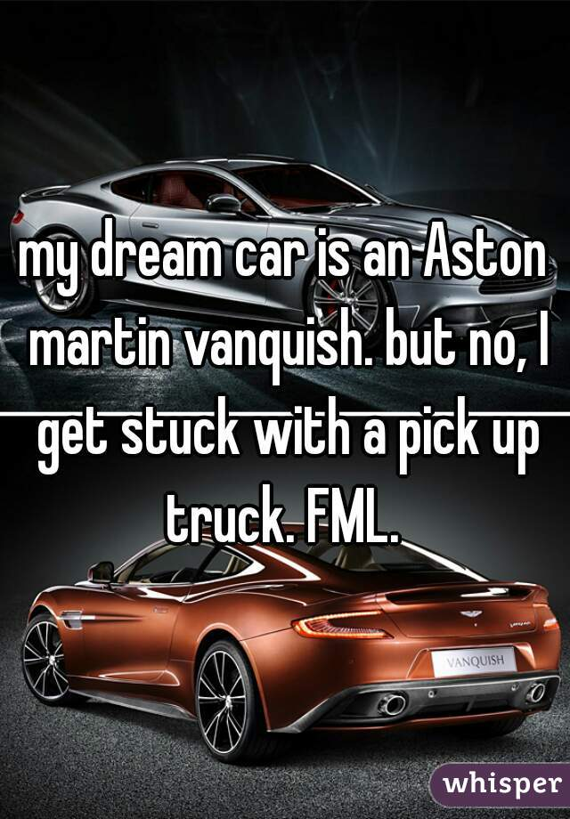 my dream car is an Aston martin vanquish. but no, I get stuck with a pick up truck. FML.