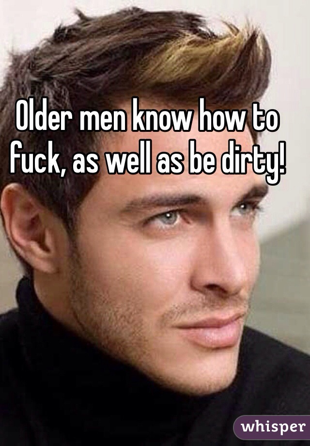 Older men know how to fuck, as well as be dirty!