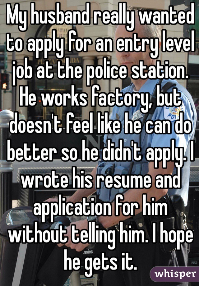 My husband really wanted to apply for an entry level job at the police station. He works factory, but doesn't feel like he can do better so he didn't apply. I wrote his resume and application for him without telling him. I hope he gets it.