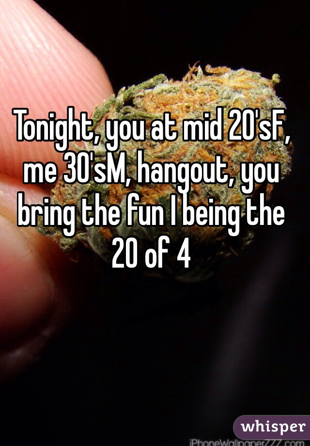 Tonight, you at mid 20'sF, me 30'sM, hangout, you bring the fun I being the  20 of 4
