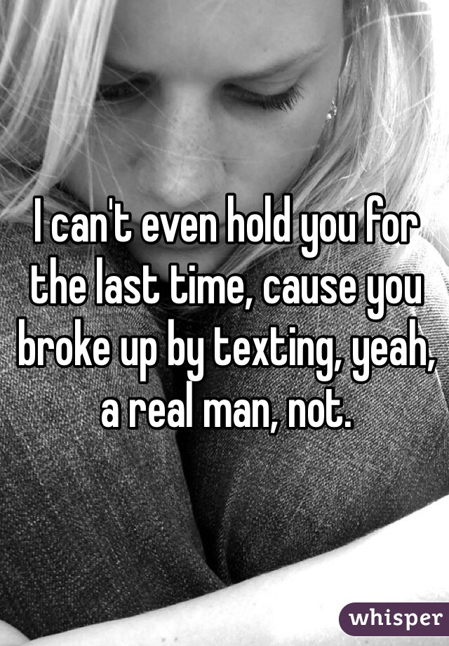 I can't even hold you for the last time, cause you broke up by texting, yeah, a real man, not.