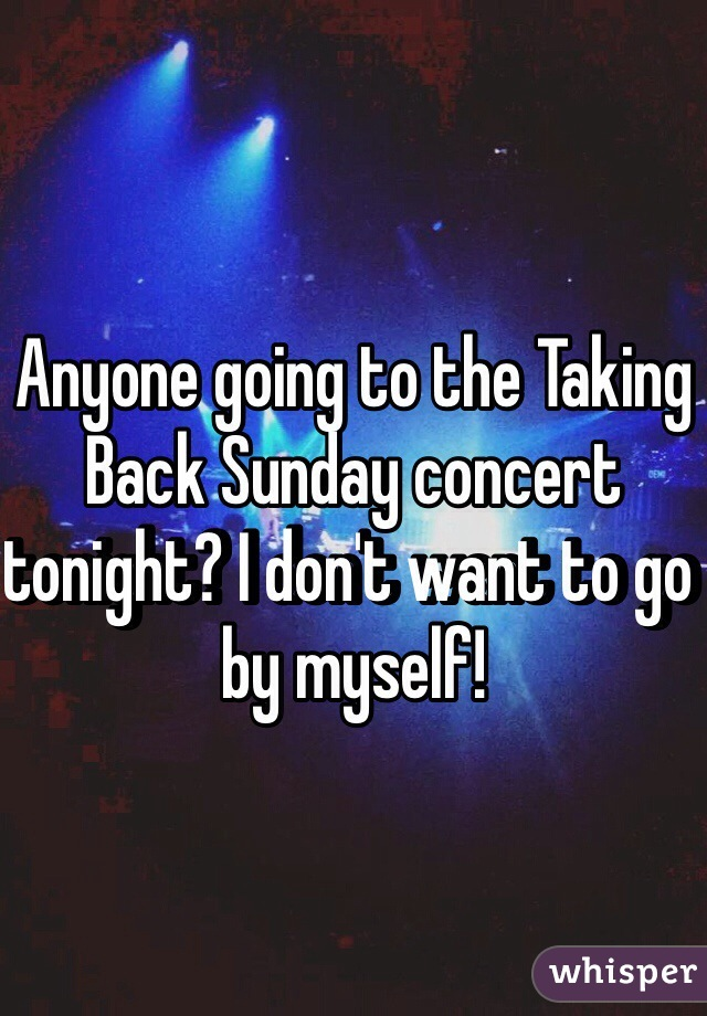 Anyone going to the Taking Back Sunday concert tonight? I don't want to go by myself!