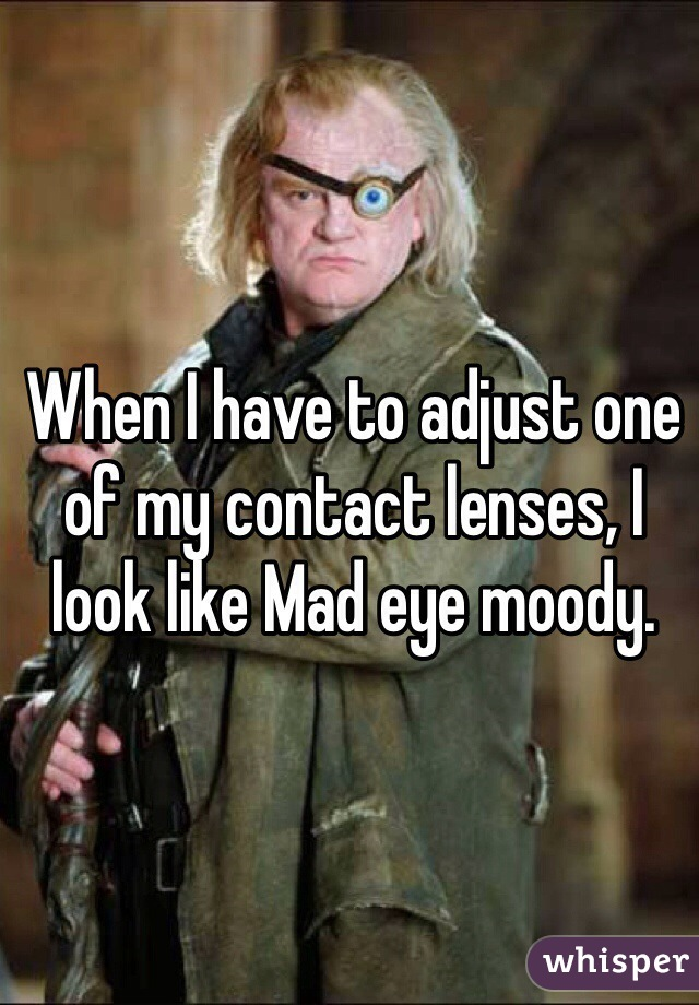 When I have to adjust one of my contact lenses, I look like Mad eye moody.