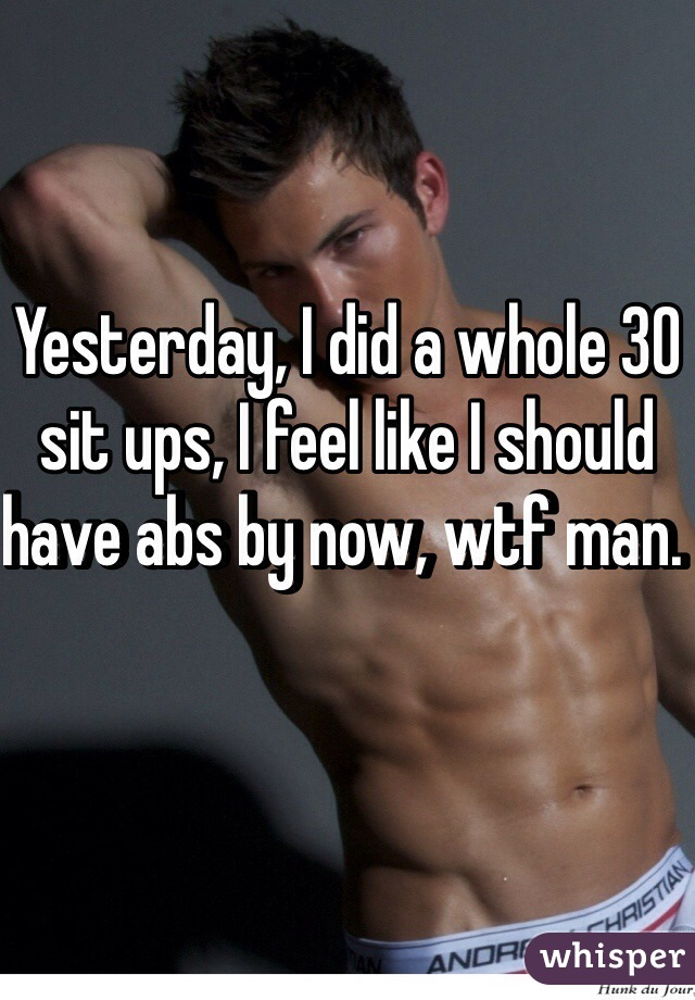 Yesterday, I did a whole 30 sit ups, I feel like I should have abs by now, wtf man.