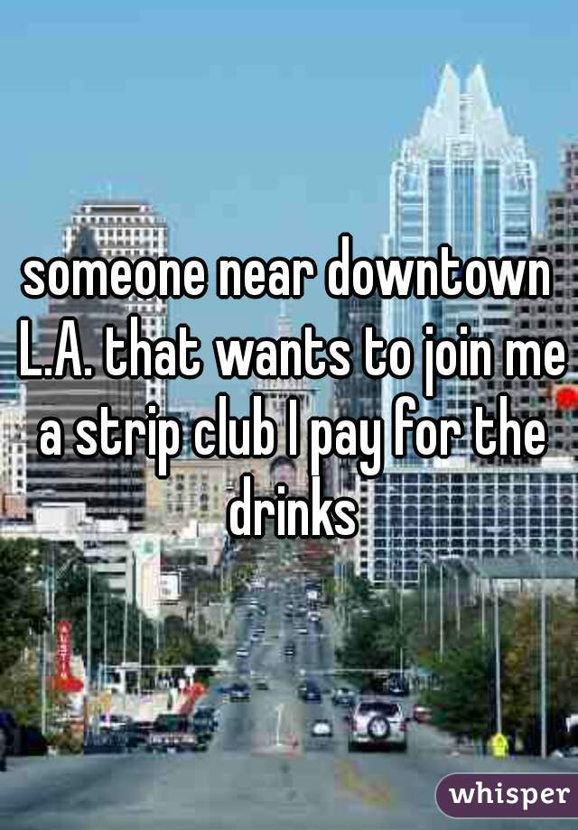 someone near downtown L.A. that wants to join me a strip club I pay for the drinks
