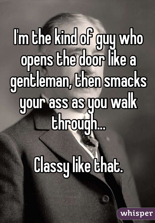 I'm the kind of guy who opens the door like a gentleman, then smacks your ass as you walk through...   Classy like that.