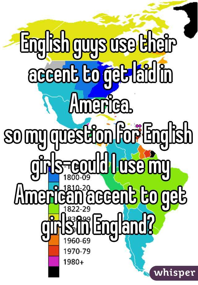 English guys use their accent to get laid in America. so my question for English girls-could I use my American accent to get girls in England?