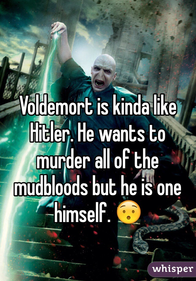 Voldemort is kinda like Hitler. He wants to murder all of the mudbloods but he is one himself. 😯