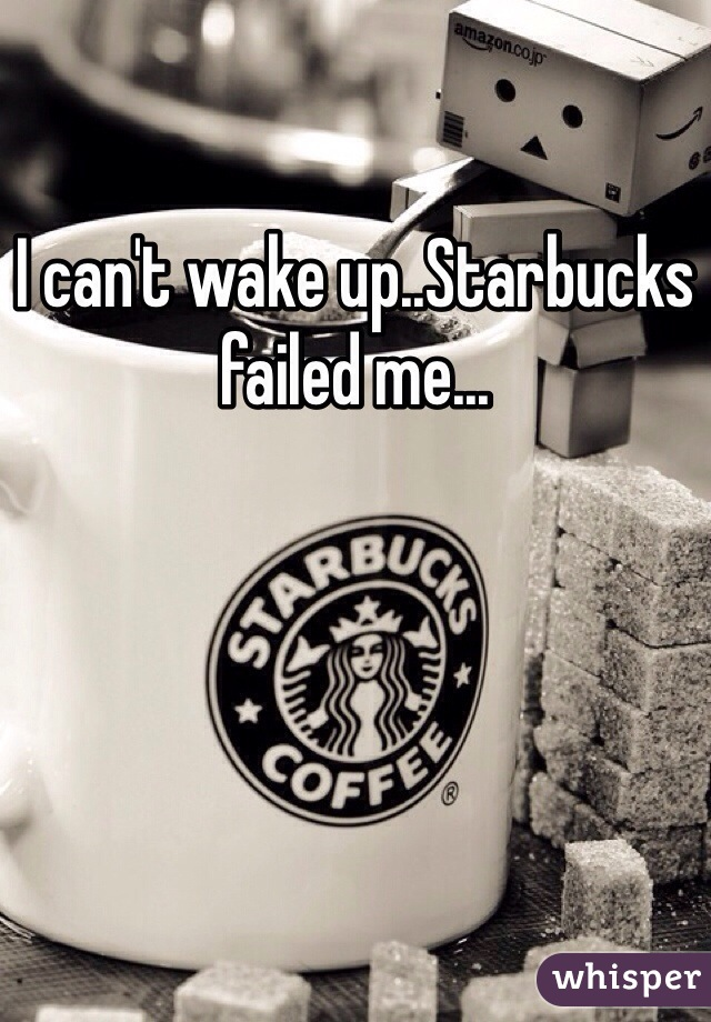 I can't wake up..Starbucks failed me...