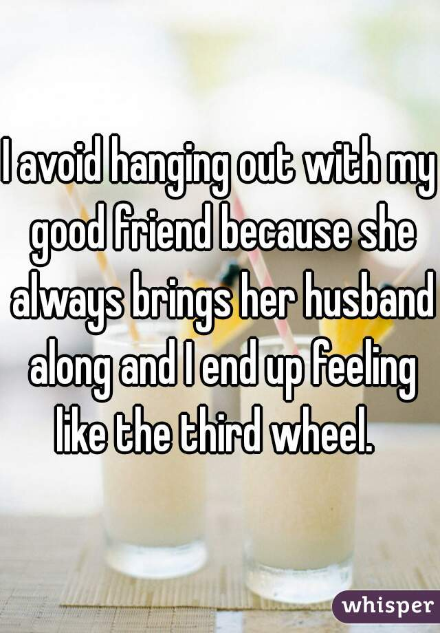 I avoid hanging out with my good friend because she always brings her husband along and I end up feeling like the third wheel.