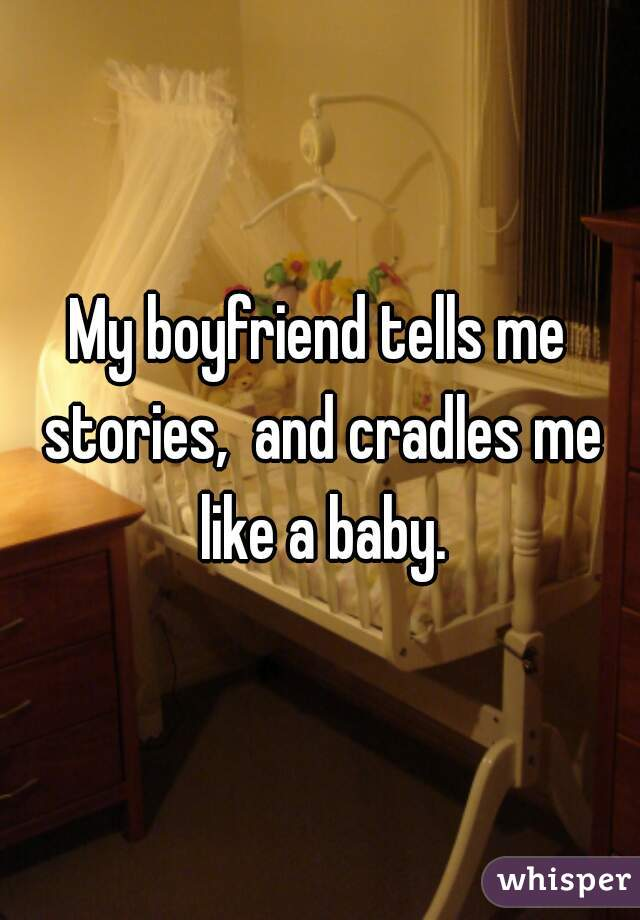 My boyfriend tells me stories,  and cradles me like a baby.