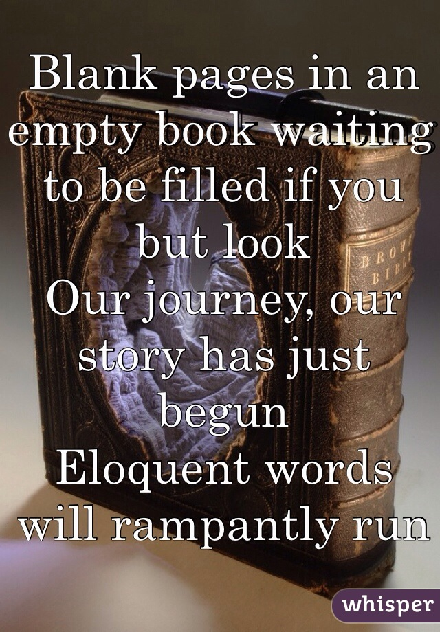 Blank pages in an empty book waiting to be filled if you but look Our journey, our story has just begun Eloquent words will rampantly run