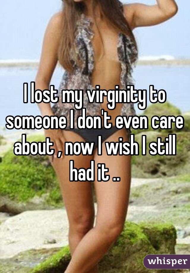 I lost my virginity to someone I don't even care about , now I wish I still had it ..