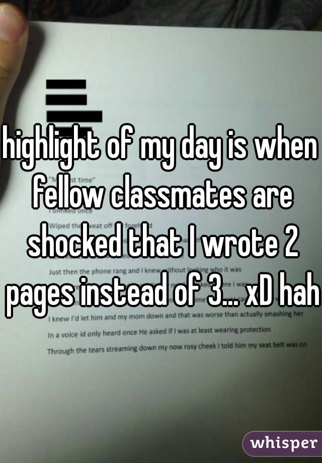 highlight of my day is when fellow classmates are shocked that I wrote 2 pages instead of 3... xD haha