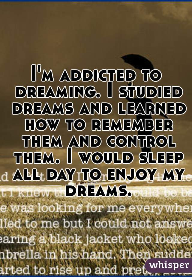 I'm addicted to dreaming. I studied dreams and learned how to remember them and control them. I would sleep all day to enjoy my dreams.