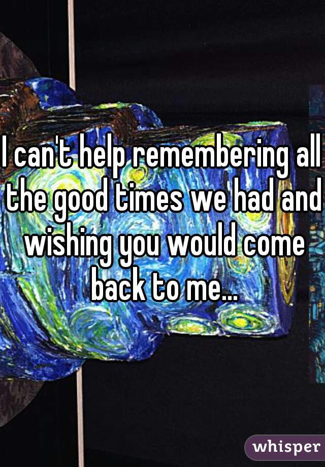 I can't help remembering all the good times we had and wishing you would come back to me...