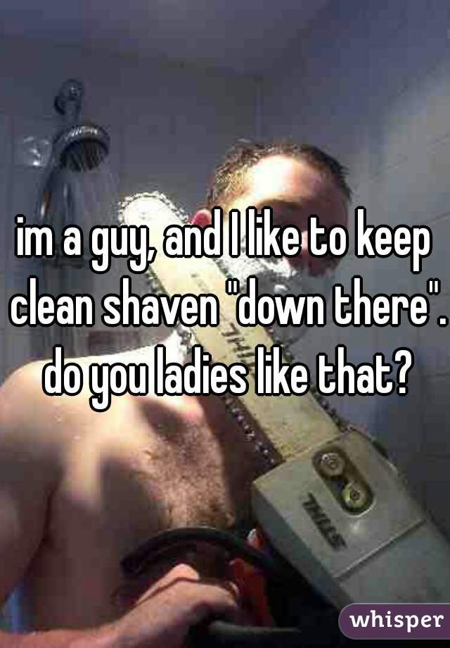 "im a guy, and I like to keep clean shaven ""down there"".  do you ladies like that?"