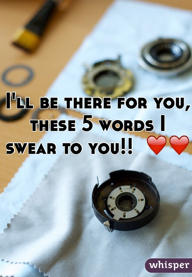 I'll be there for you, these 5 words I swear to you!!  ❤️❤️