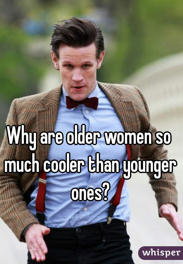 Why are older women so much cooler than younger ones?