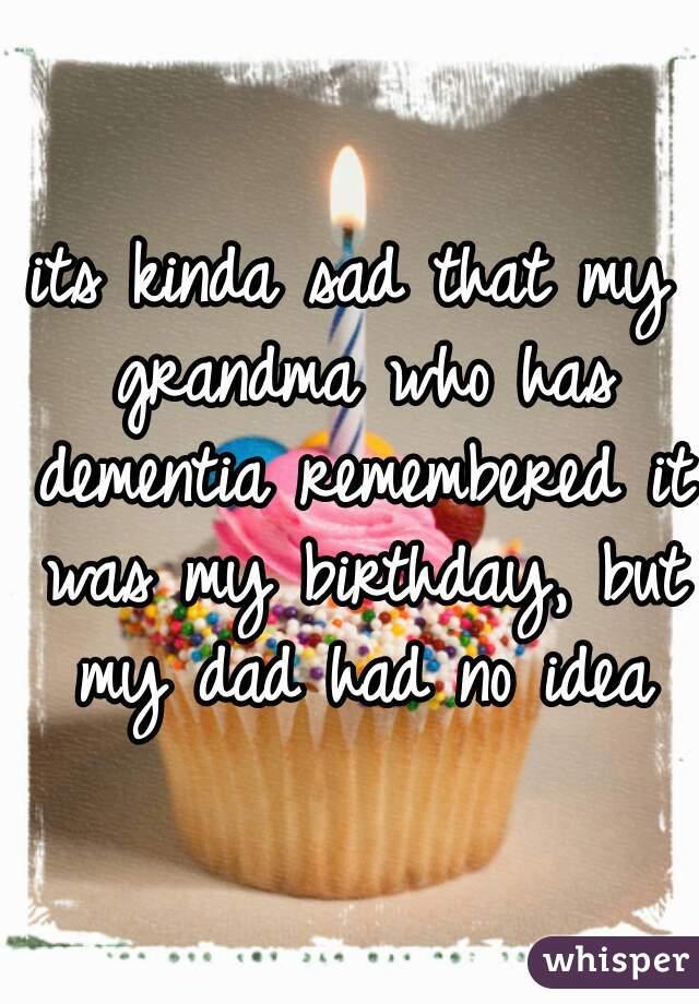 its kinda sad that my grandma who has dementia remembered it was my birthday, but my dad had no idea