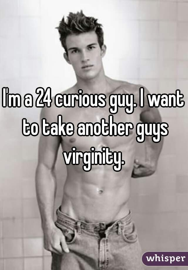 I'm a 24 curious guy. I want to take another guys virginity.
