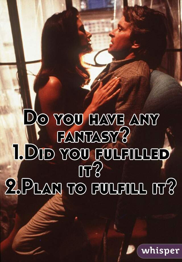 Do you have any fantasy?  1.Did you fulfilled it?  2.Plan to fulfill it?