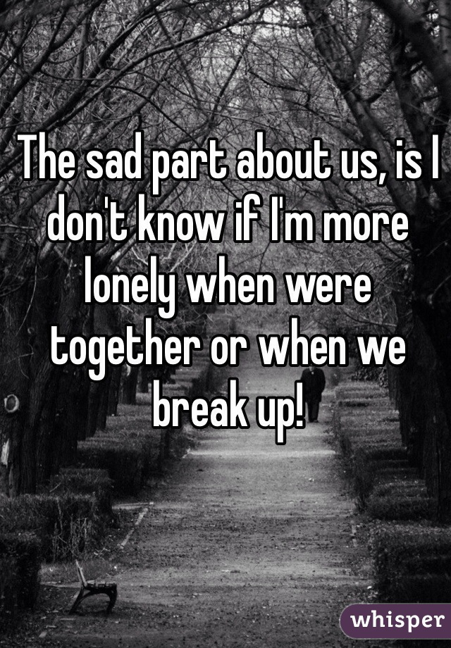 The sad part about us, is I don't know if I'm more lonely when were together or when we break up!