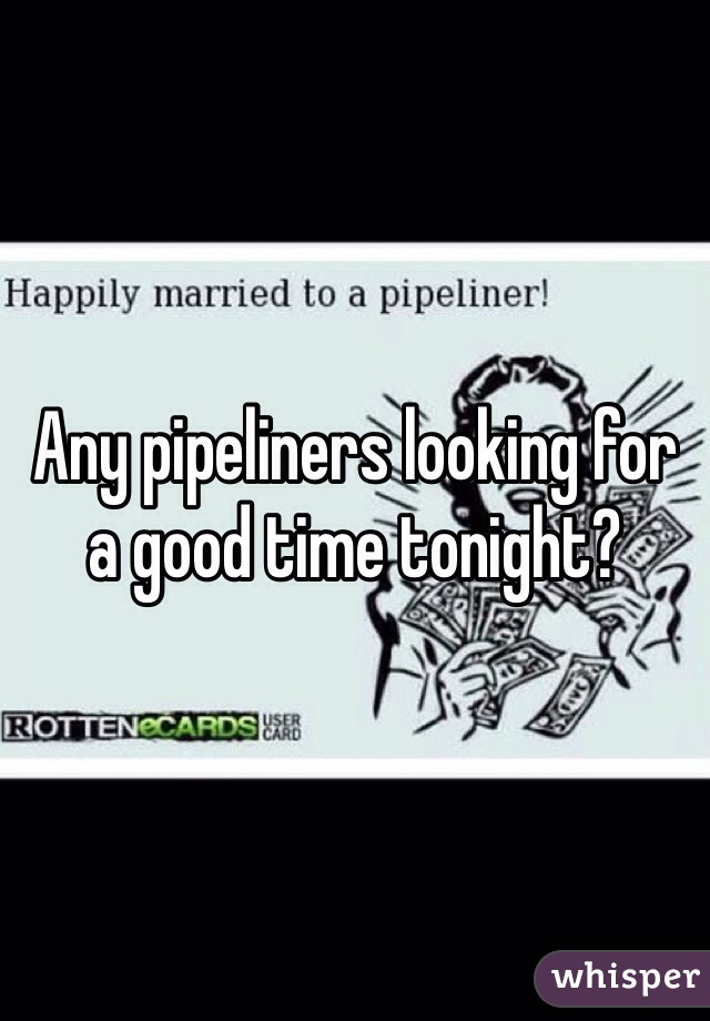 Any pipeliners looking for a good time tonight?
