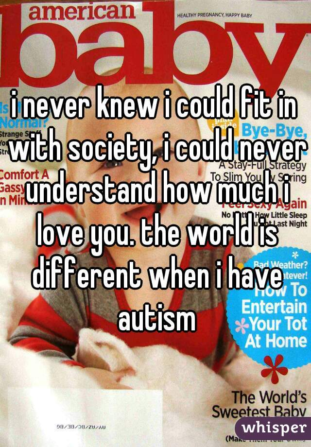 i never knew i could fit in with society, i could never understand how much i love you. the world is different when i have autism