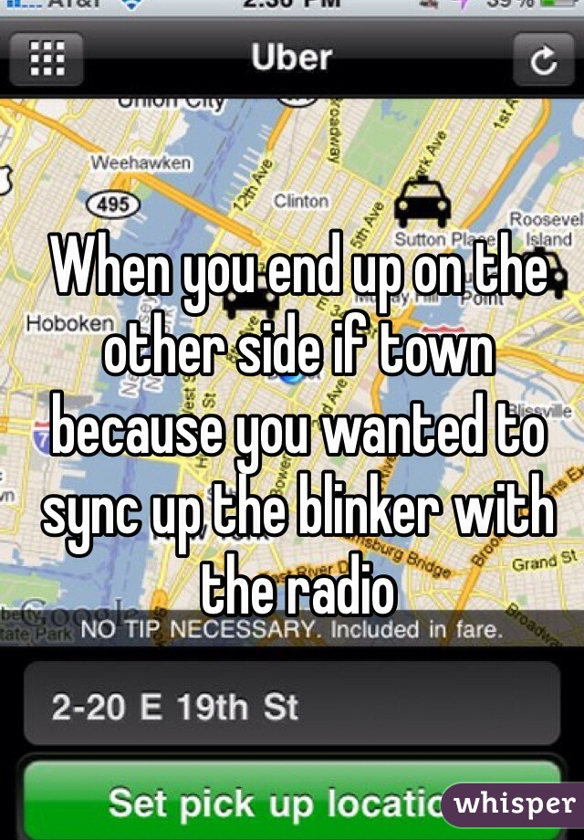 When you end up on the other side if town because you wanted to sync up the blinker with the radio