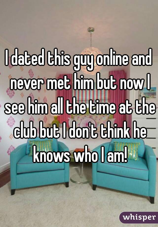 I dated this guy online and never met him but now I see him all the time at the club but I don't think he knows who I am!