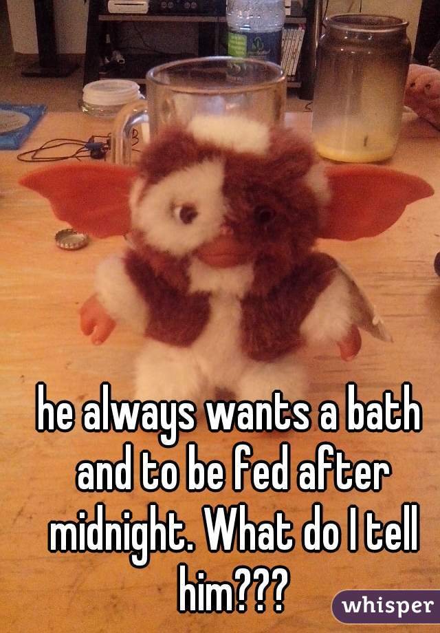 he always wants a bath and to be fed after midnight. What do I tell him???