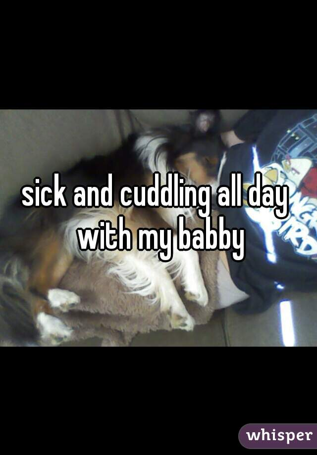 sick and cuddling all day  with my babby