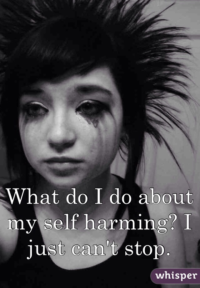 What do I do about my self harming? I just can't stop.
