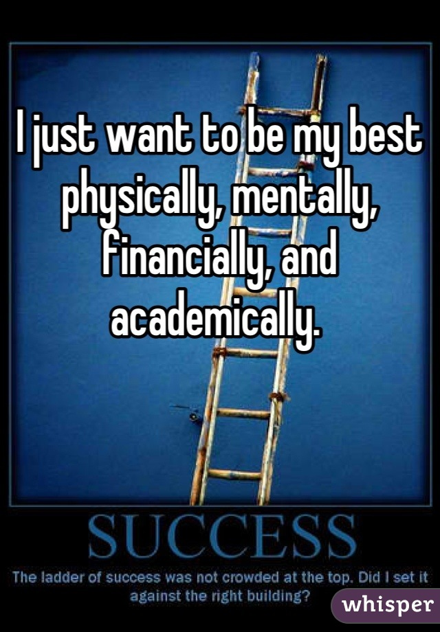 I just want to be my best physically, mentally, financially, and academically.