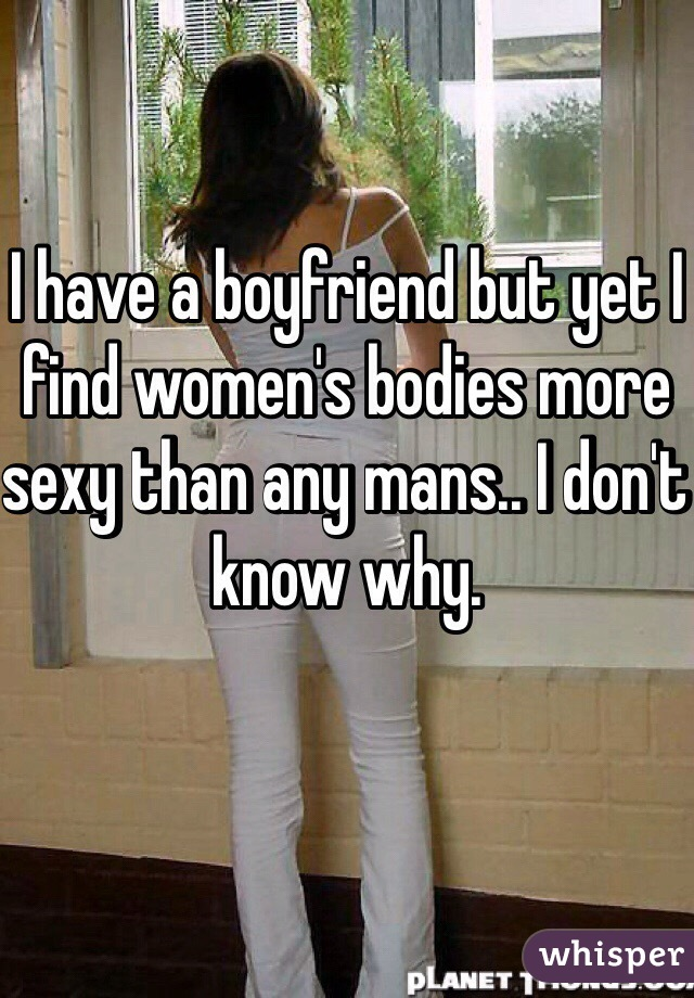 I have a boyfriend but yet I find women's bodies more sexy than any mans.. I don't know why.