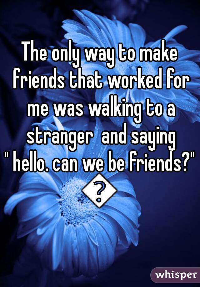 """The only way to make friends that worked for me was walking to a stranger  and saying  """" hello. can we be friends?""""  😂"""