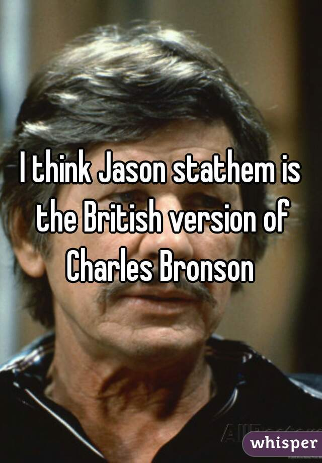 I think Jason stathem is the British version of Charles Bronson