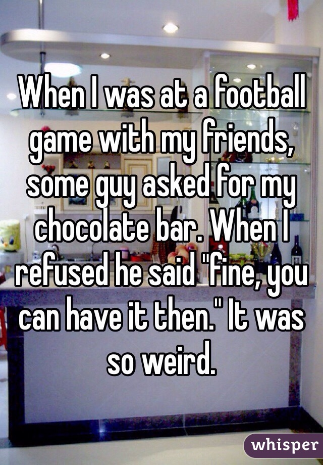 "When I was at a football game with my friends, some guy asked for my chocolate bar. When I refused he said ""fine, you can have it then."" It was so weird."