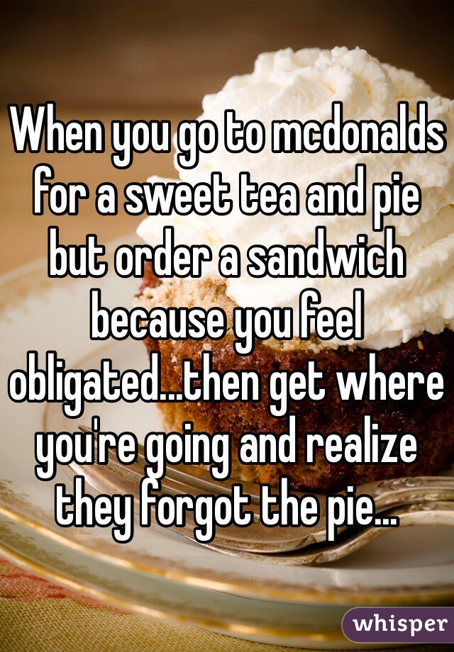 When you go to mcdonalds for a sweet tea and pie but order a sandwich because you feel obligated...then get where you're going and realize they forgot the pie...