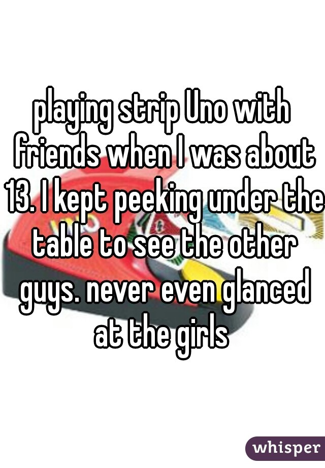 playing strip Uno with friends when I was about 13. I kept peeking under the table to see the other guys. never even glanced at the girls