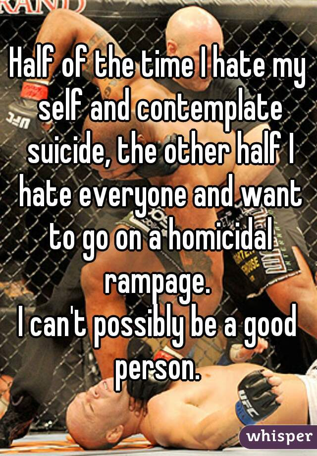 Half of the time I hate my self and contemplate suicide, the other half I hate everyone and want to go on a homicidal rampage.  I can't possibly be a good person.