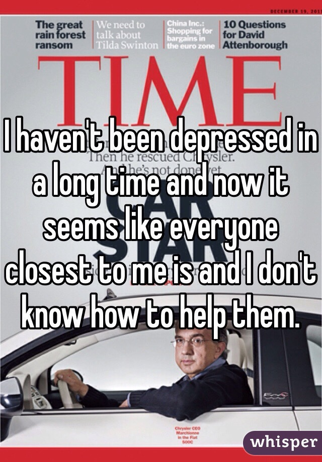 I haven't been depressed in a long time and now it seems like everyone closest to me is and I don't know how to help them.