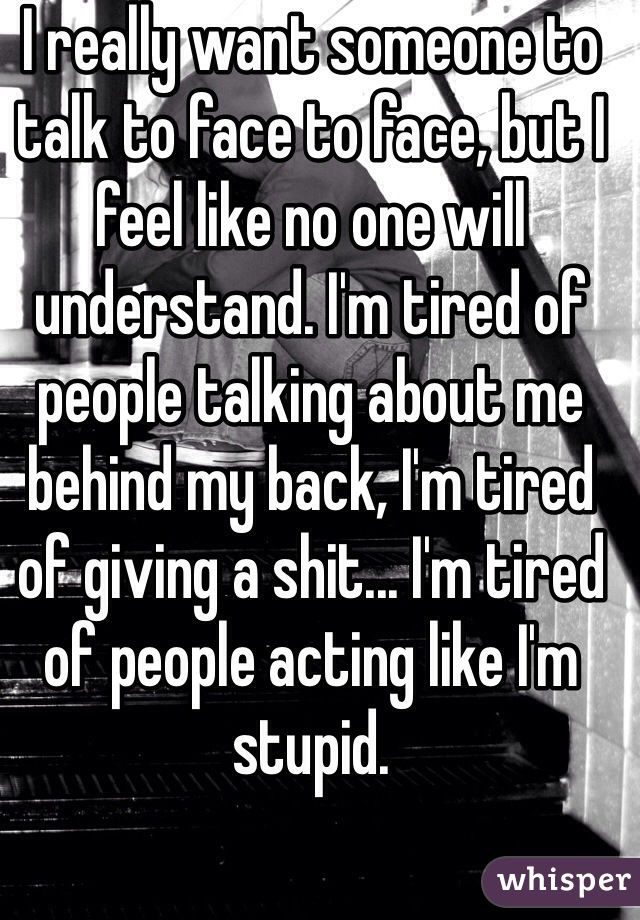 I really want someone to talk to face to face, but I feel like no one will understand. I'm tired of people talking about me behind my back, I'm tired of giving a shit... I'm tired of people acting like I'm stupid.