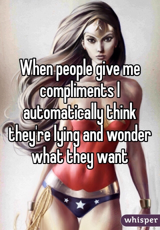 When people give me compliments I automatically think they're lying and wonder what they want