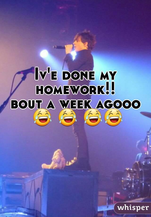 Iv'e done my homework!!      bout a week agooo 😂 😂 😂😂