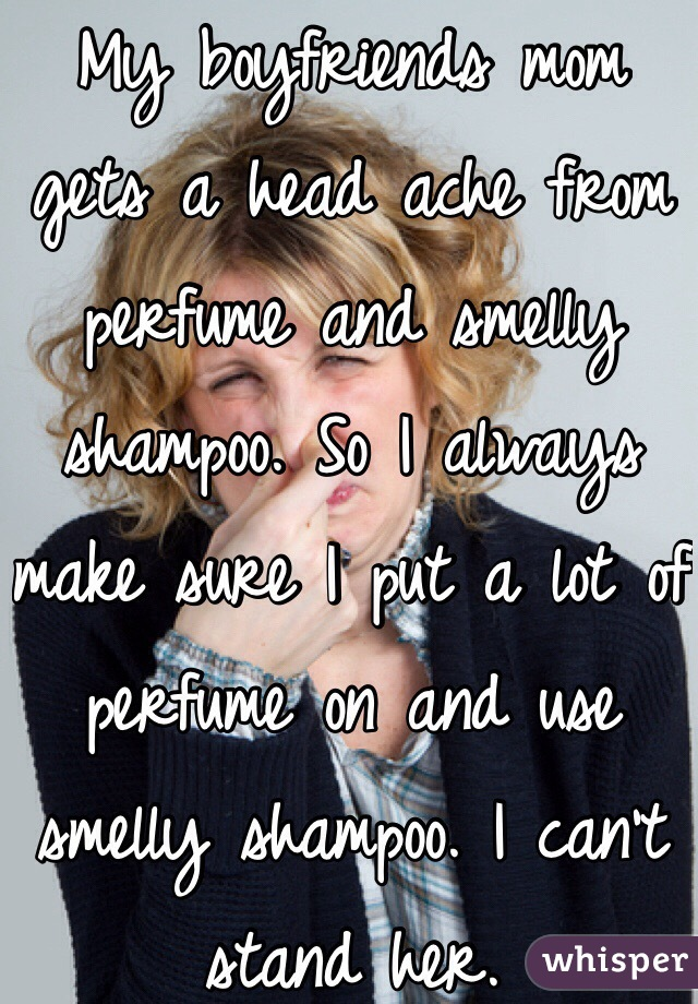 My boyfriends mom gets a head ache from perfume and smelly shampoo. So I always make sure I put a lot of perfume on and use smelly shampoo. I can't stand her.