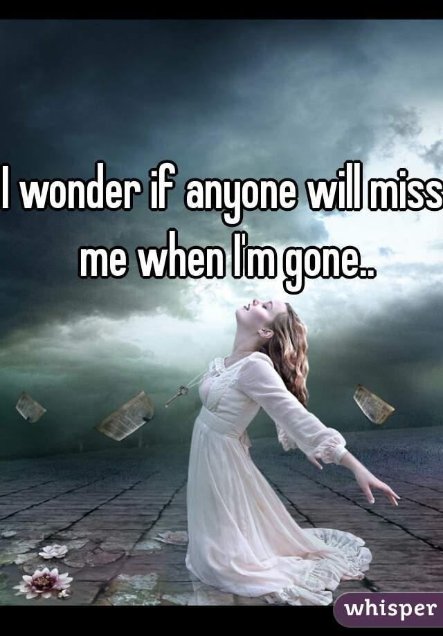 I wonder if anyone will miss me when I'm gone..