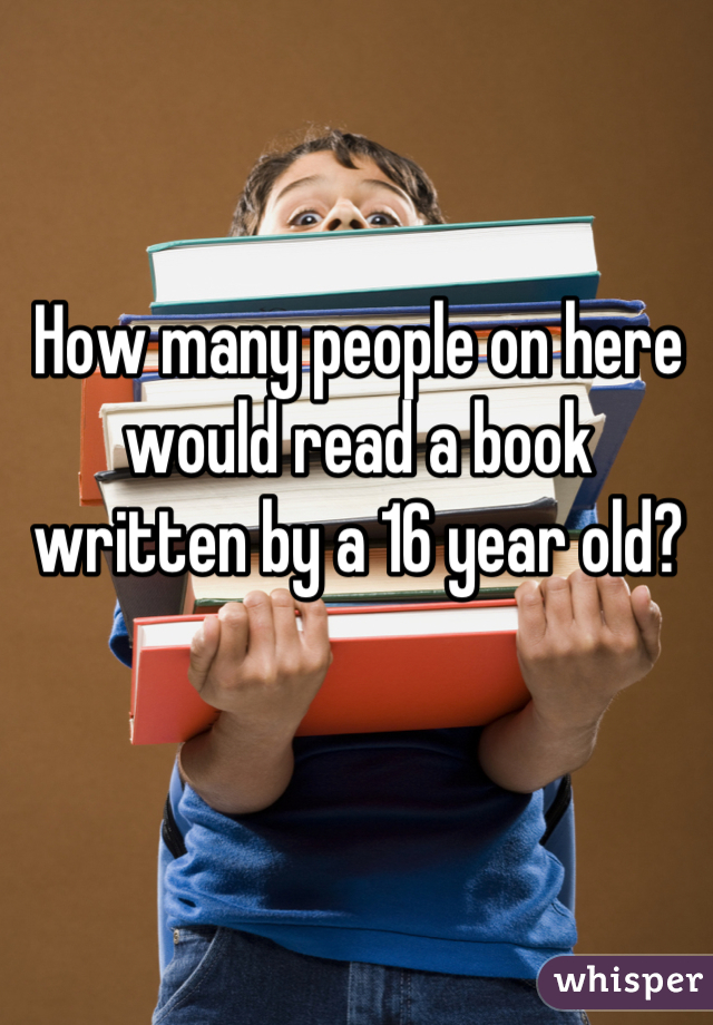 How many people on here would read a book written by a 16 year old?